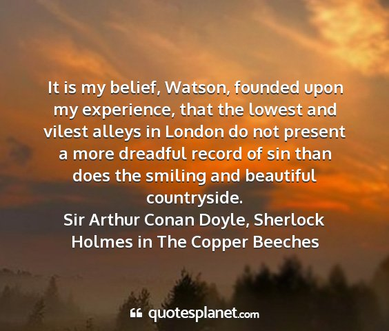 Sir arthur conan doyle, sherlock holmes in the copper beeches - it is my belief, watson, founded upon my...