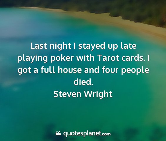 Steven wright - last night i stayed up late playing poker with...