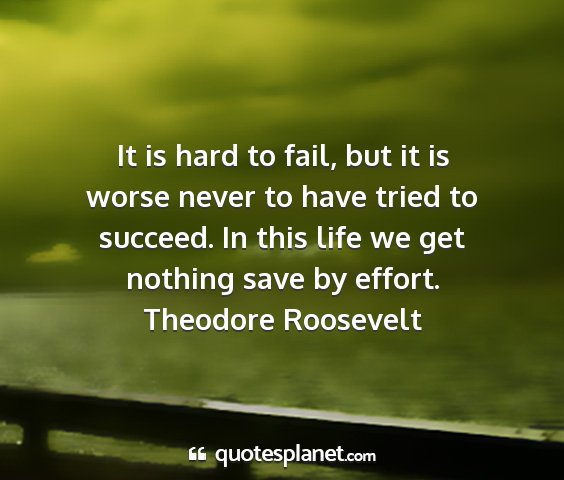 Theodore roosevelt - it is hard to fail, but it is worse never to have...