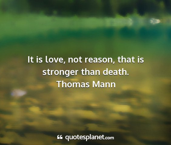 Thomas mann - it is love, not reason, that is stronger than...