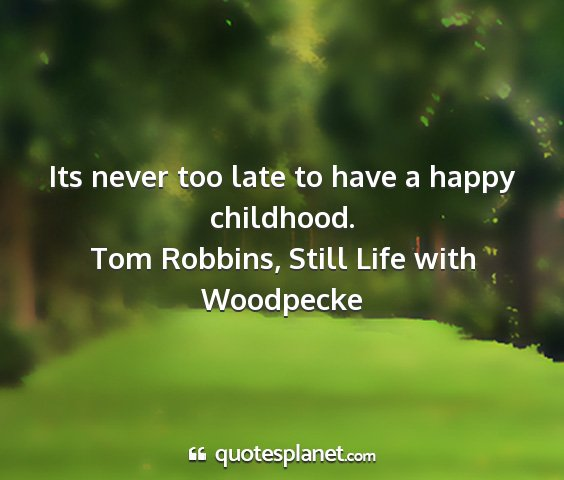 Tom robbins, still life with woodpecke - its never too late to have a happy childhood....