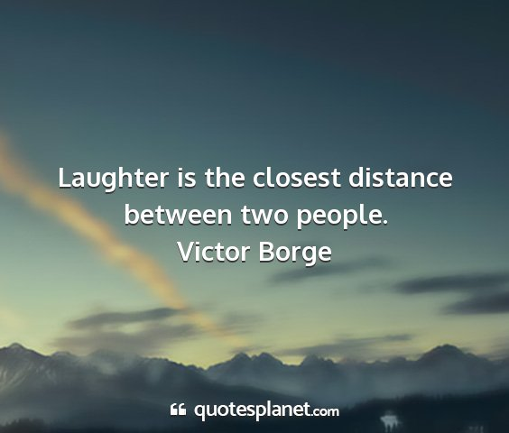 Victor borge - laughter is the closest distance between two...