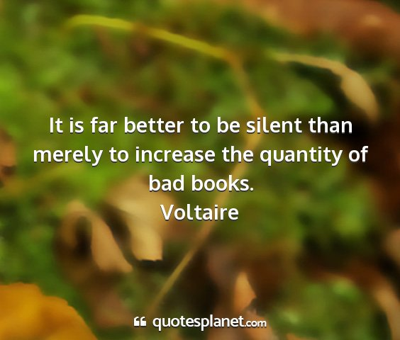 Voltaire - it is far better to be silent than merely to...