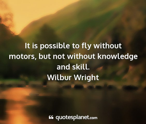 Wilbur wright - it is possible to fly without motors, but not...