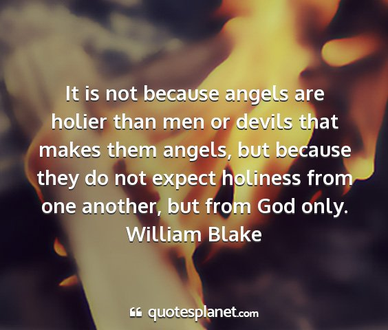 William blake - it is not because angels are holier than men or...