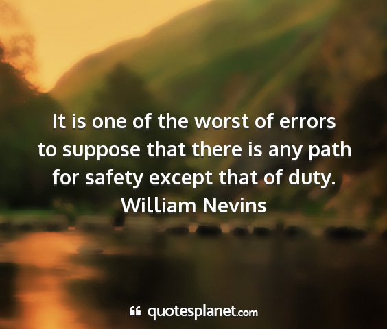 William nevins - it is one of the worst of errors to suppose that...