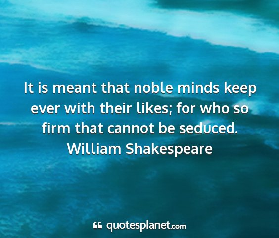 William shakespeare - it is meant that noble minds keep ever with their...