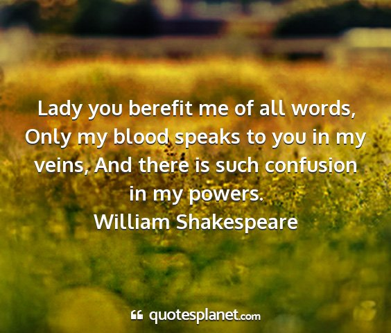 William shakespeare - lady you berefit me of all words, only my blood...