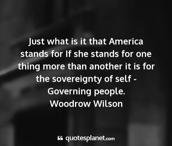 Woodrow wilson - just what is it that america stands for if she...