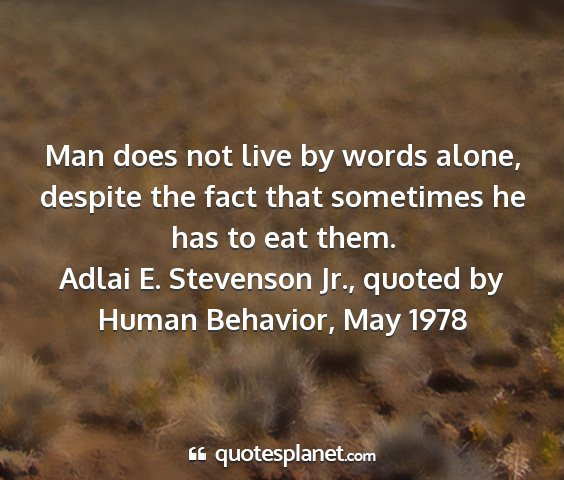 Adlai e. stevenson jr., quoted by human behavior, may 1978 - man does not live by words alone, despite the...