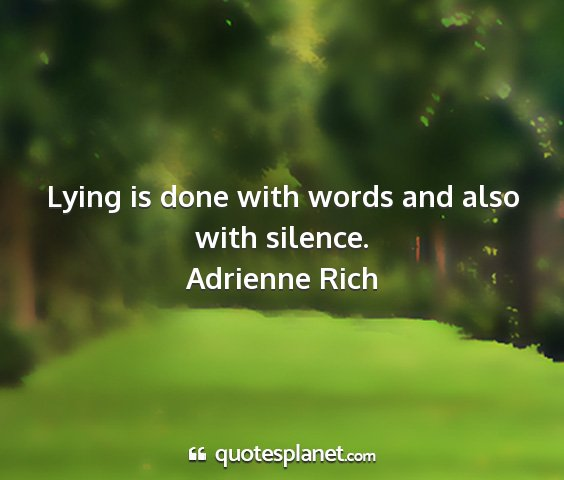 Adrienne rich - lying is done with words and also with silence....