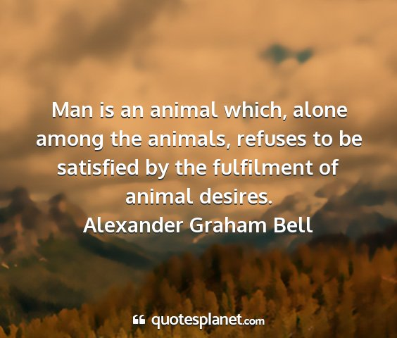 Alexander graham bell - man is an animal which, alone among the animals,...
