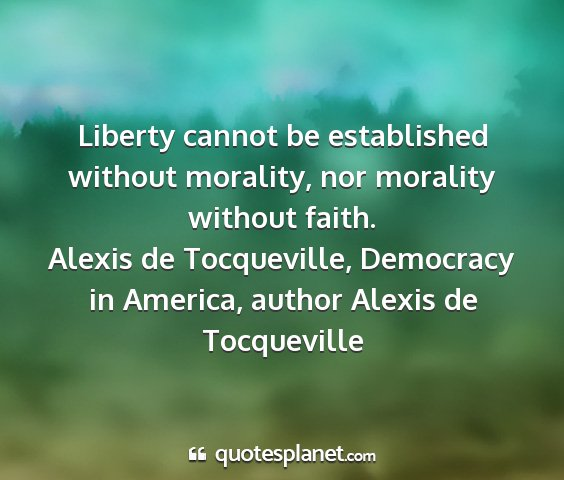 Alexis de tocqueville, democracy in america, author alexis de tocqueville - liberty cannot be established without morality,...