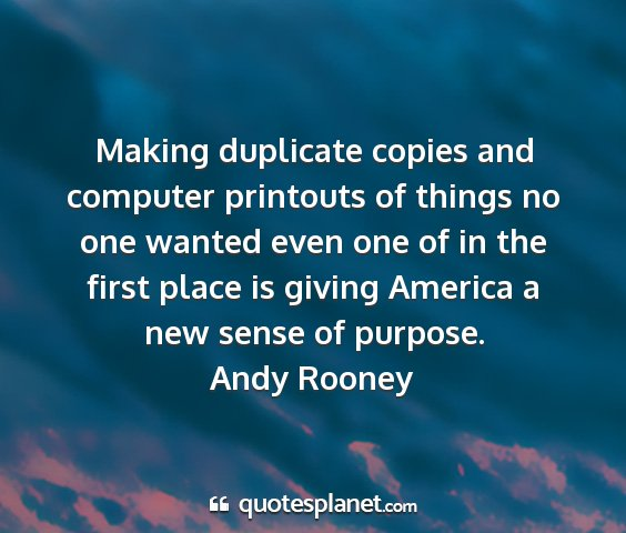 Andy rooney - making duplicate copies and computer printouts of...