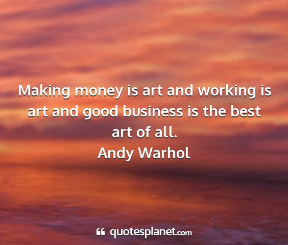 Andy warhol - making money is art and working is art and good...