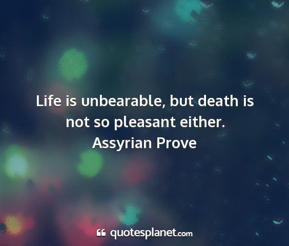 Assyrian prove - life is unbearable, but death is not so pleasant...