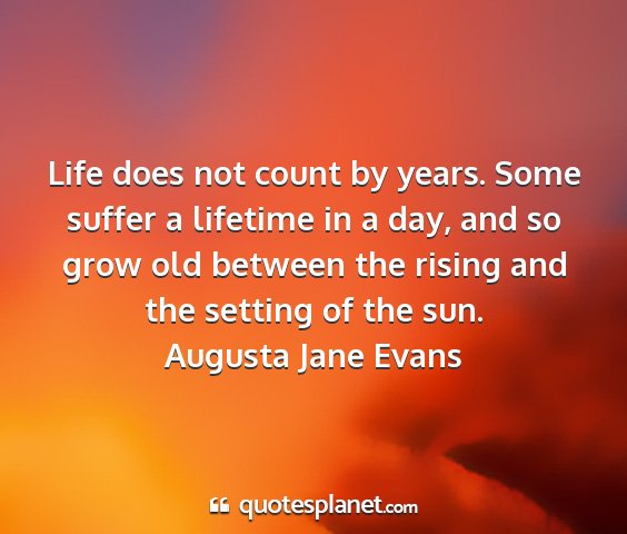 Augusta jane evans - life does not count by years. some suffer a...