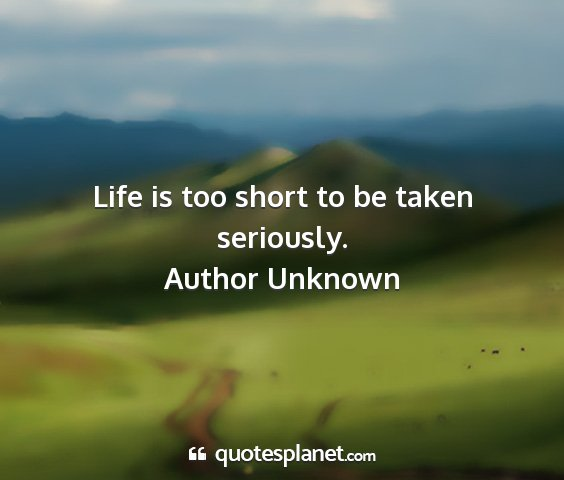 Author unknown - life is too short to be taken seriously....
