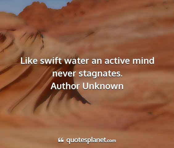 Author unknown - like swift water an active mind never stagnates....
