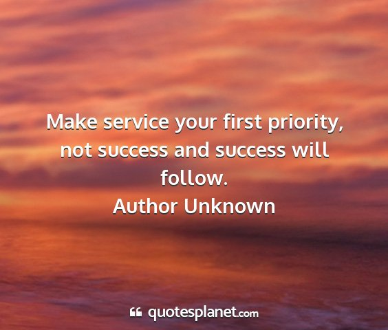 Author unknown - make service your first priority, not success and...