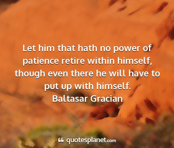 Baltasar gracian - let him that hath no power of patience retire...