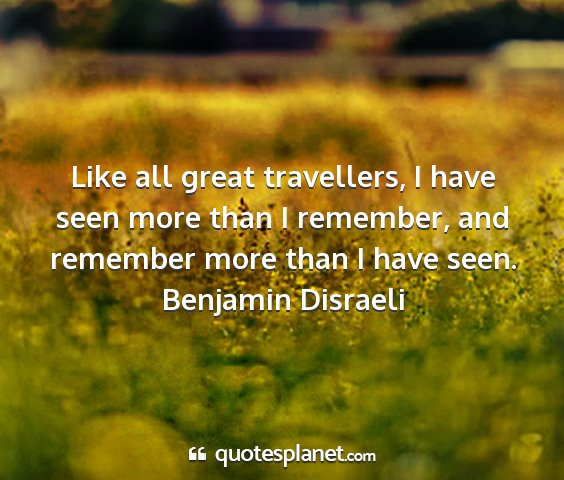 Benjamin disraeli - like all great travellers, i have seen more than...