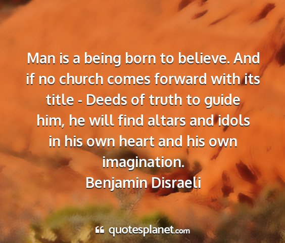 Benjamin disraeli - man is a being born to believe. and if no church...