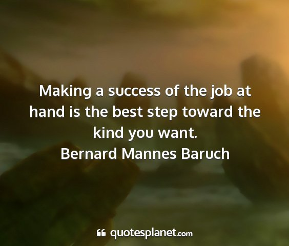 Bernard mannes baruch - making a success of the job at hand is the best...