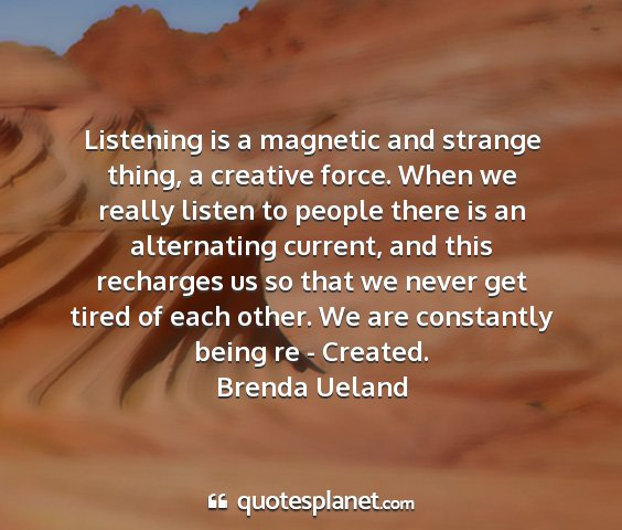 Brenda ueland - listening is a magnetic and strange thing, a...