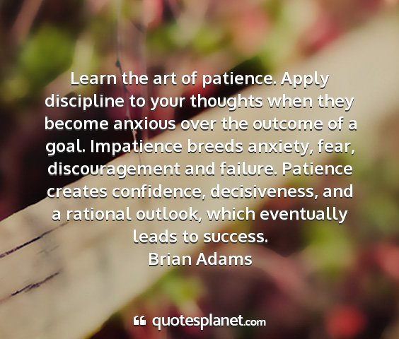 Brian adams - learn the art of patience. apply discipline to...