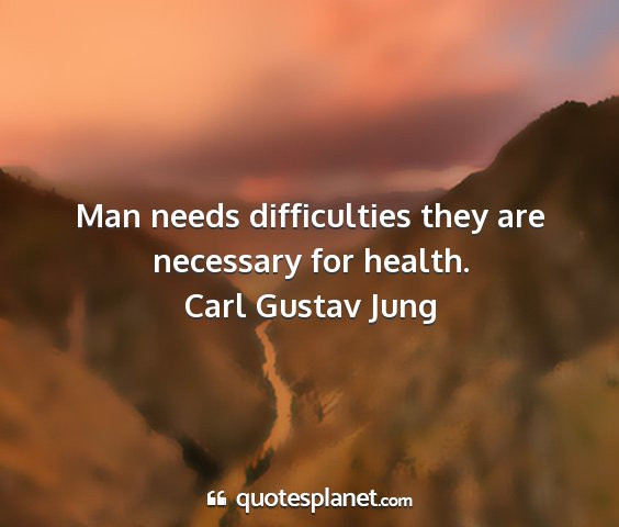 Carl gustav jung - man needs difficulties they are necessary for...