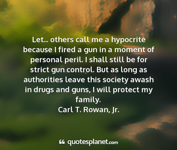 Carl t. rowan, jr. - let... others call me a hypocrite because i fired...