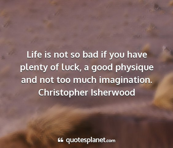 Christopher isherwood - life is not so bad if you have plenty of luck, a...