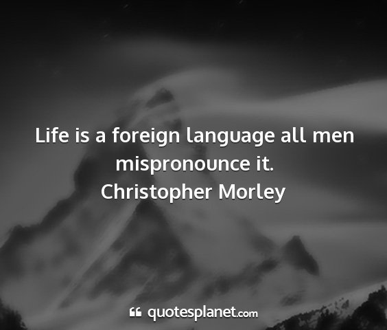 Christopher morley - life is a foreign language all men mispronounce...