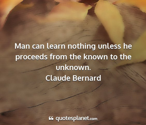 Claude bernard - man can learn nothing unless he proceeds from the...