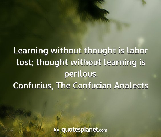 Confucius, the confucian analects - learning without thought is labor lost; thought...