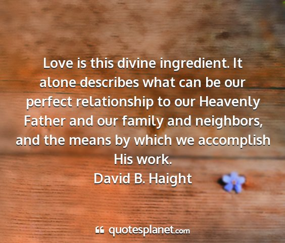 David b. haight - love is this divine ingredient. it alone...