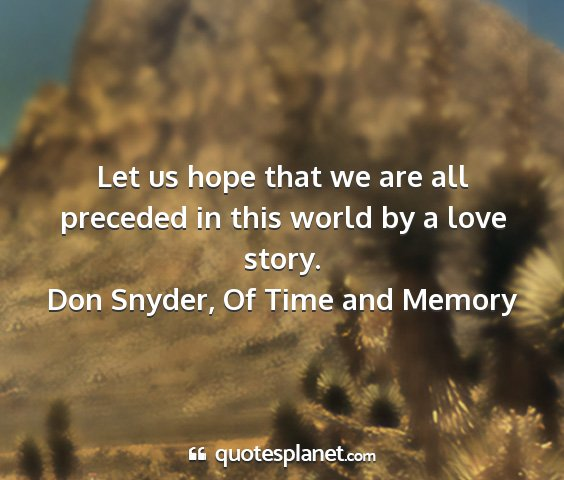 Don snyder, of time and memory - let us hope that we are all preceded in this...