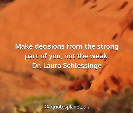 Dr. laura schlessinge - make decisions from the strong part of you, not...