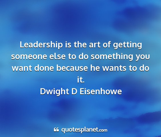 Dwight d eisenhowe - leadership is the art of getting someone else to...