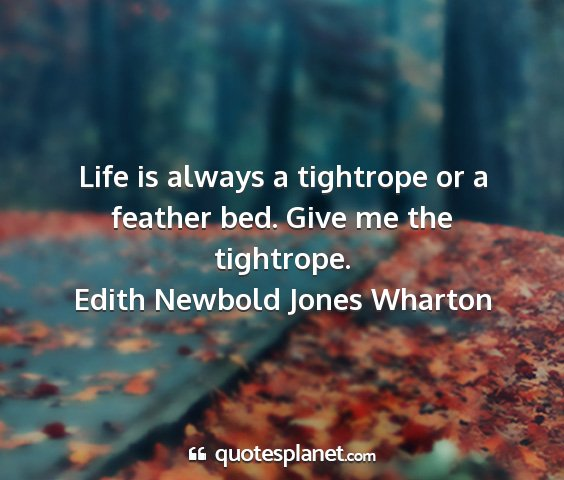 Edith newbold jones wharton - life is always a tightrope or a feather bed. give...