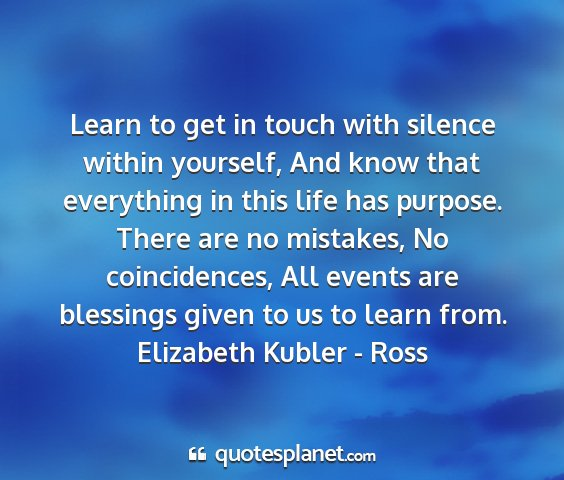 Elizabeth kubler - ross - learn to get in touch with silence within...
