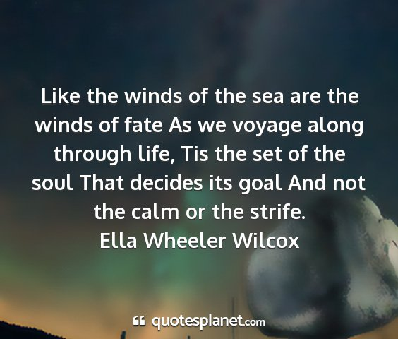 Ella wheeler wilcox - like the winds of the sea are the winds of fate...