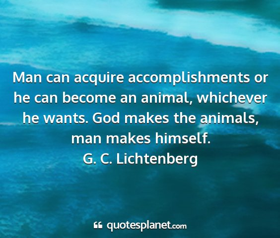 G. c. lichtenberg - man can acquire accomplishments or he can become...