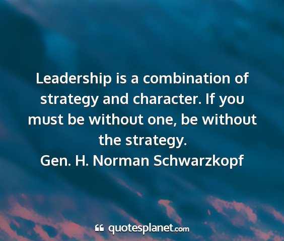 Gen. h. norman schwarzkopf - leadership is a combination of strategy and...