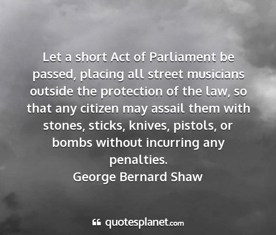George bernard shaw - let a short act of parliament be passed, placing...