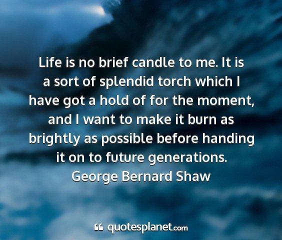 George bernard shaw - life is no brief candle to me. it is a sort of...