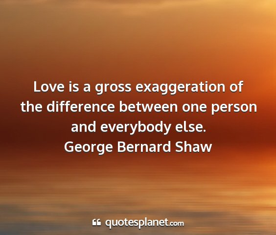 George bernard shaw - love is a gross exaggeration of the difference...