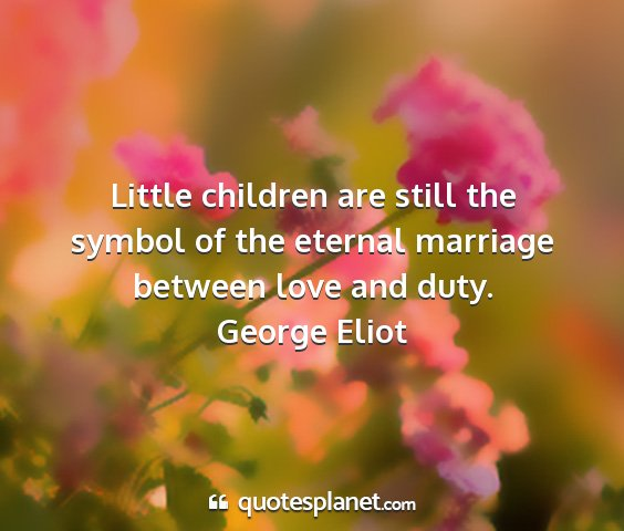 George eliot - little children are still the symbol of the...