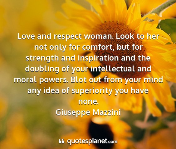 Giuseppe mazzini - love and respect woman. look to her not only for...
